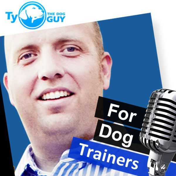 Ty the dog guy Podcast for Dog Trainers